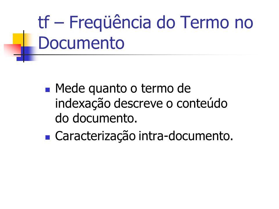 tf – Freqüência do Termo no Documento Mede quanto o termo de indexação descreve o conteúdo do documento. Caracterização intra-documento.