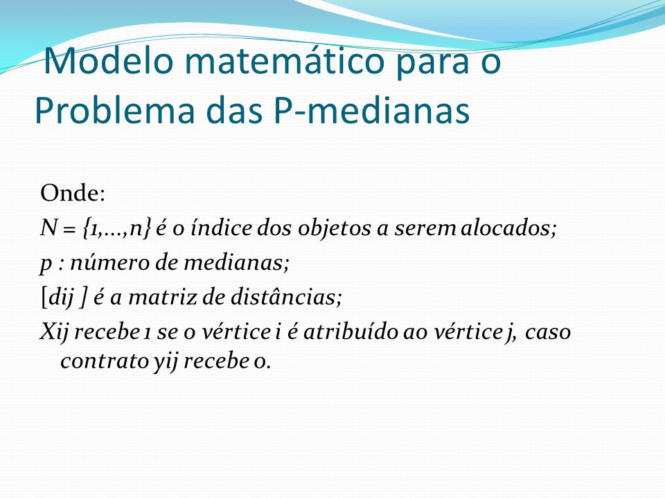 Modelo matemático para o Problema das P-medianas Onde: N = {1,...,n} é o índice dos objetos a serem alocados; p : número de medianas; [dij ] é a matri