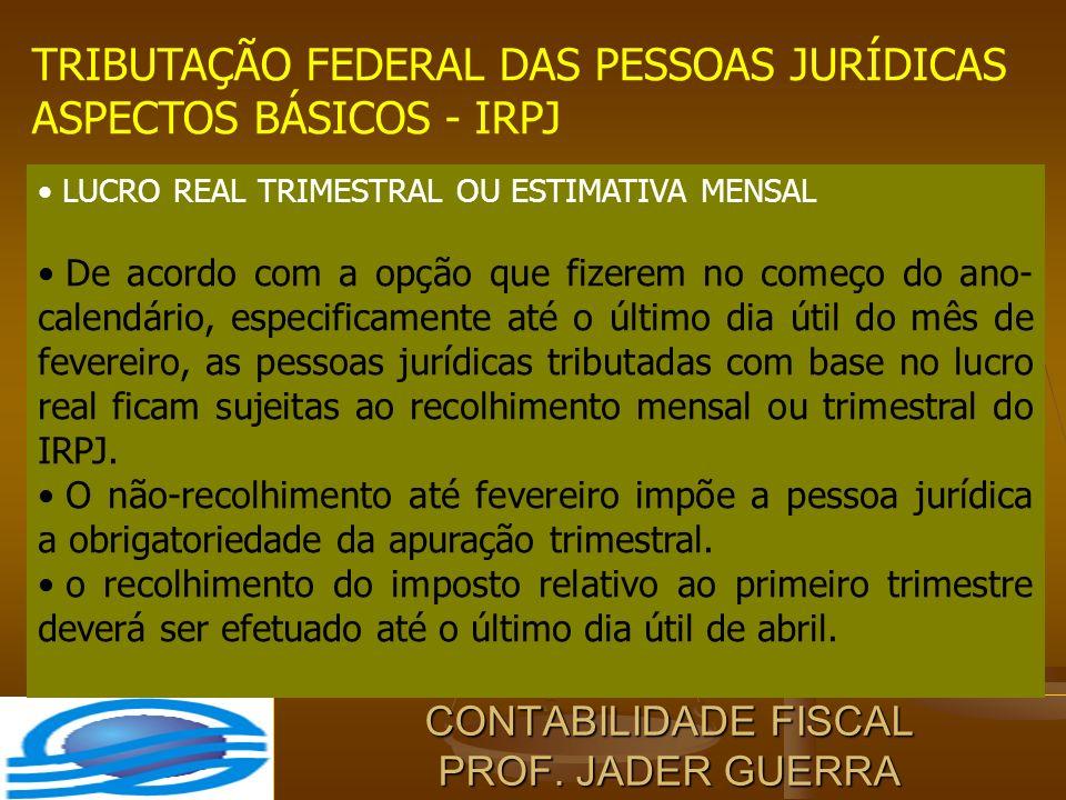 CONTABILIDADE FISCAL PROF. JADER GUERRA TRIBUTAÇÃO FEDERAL DAS PESSOAS JURÍDICAS ASPECTOS BÁSICOS - IRPJ LUCRO REAL TRIMESTRAL OU ESTIMATIVA MENSAL De