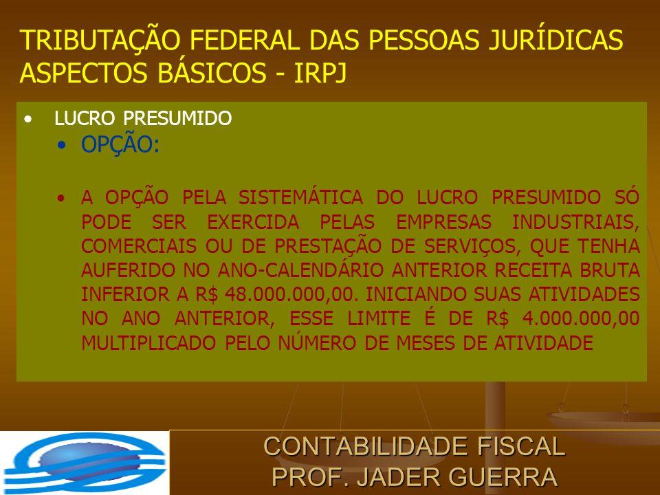 CONTABILIDADE FISCAL PROF. JADER GUERRA TRIBUTAÇÃO FEDERAL DAS PESSOAS JURÍDICAS ASPECTOS BÁSICOS - IRPJ LUCRO PRESUMIDO OPÇÃO: A OPÇÃO PELA SISTEMÁTI