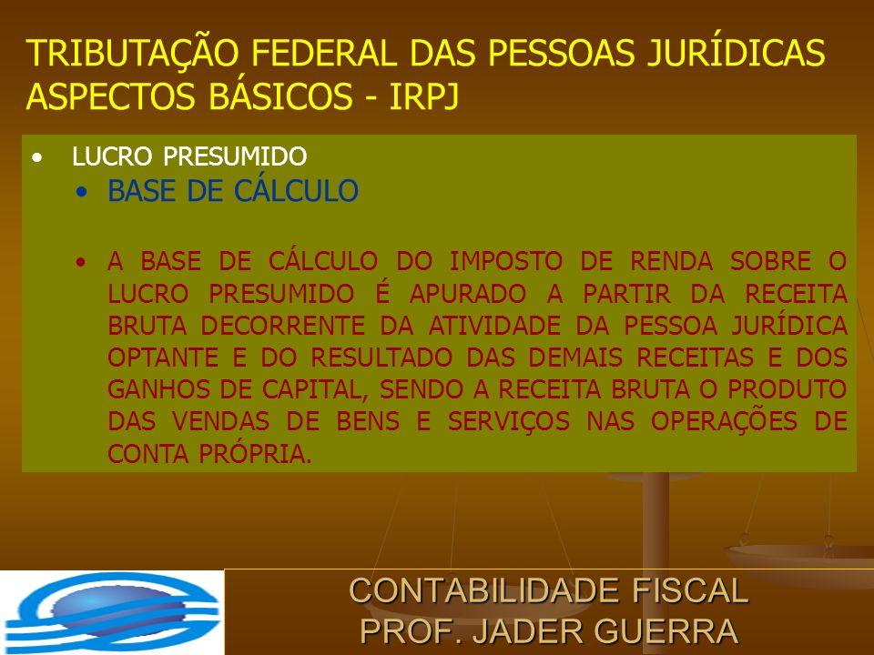 CONTABILIDADE FISCAL PROF. JADER GUERRA TRIBUTAÇÃO FEDERAL DAS PESSOAS JURÍDICAS ASPECTOS BÁSICOS - IRPJ LUCRO PRESUMIDO BASE DE CÁLCULO A BASE DE CÁL