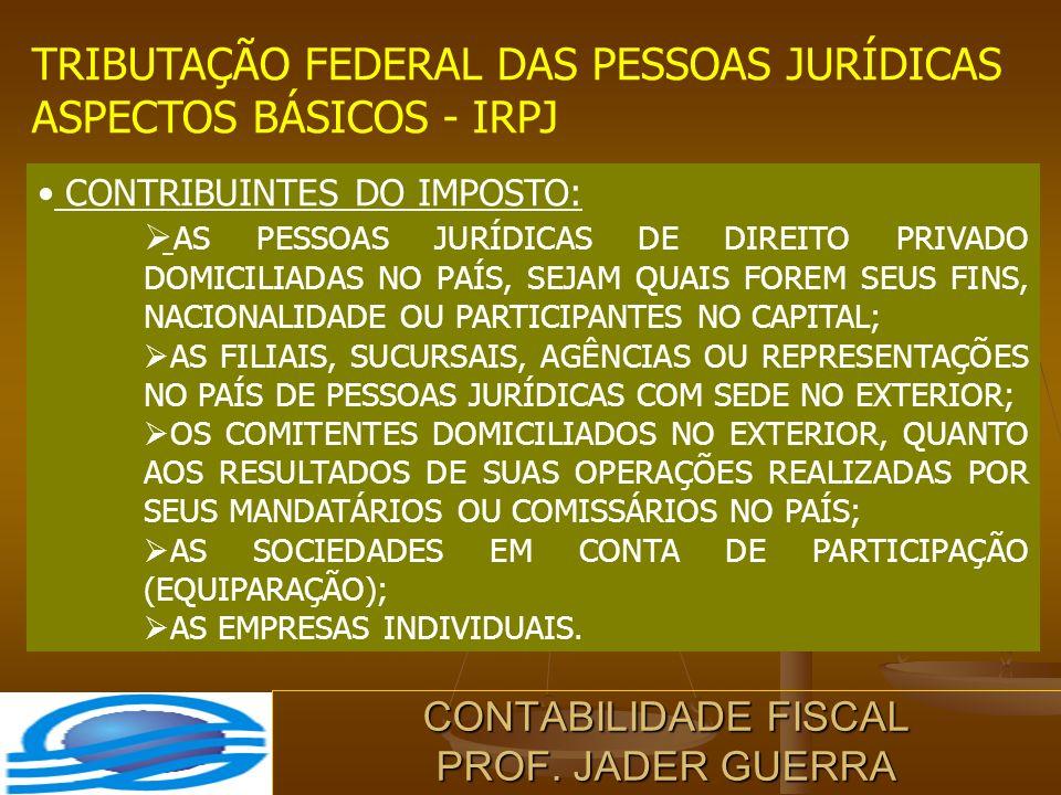 CONTABILIDADE FISCAL PROF. JADER GUERRA TRIBUTAÇÃO FEDERAL DAS PESSOAS JURÍDICAS ASPECTOS BÁSICOS - IRPJ CONTRIBUINTES DO IMPOSTO: AS PESSOAS JURÍDICA