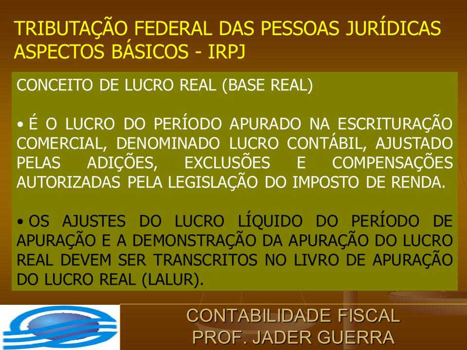 CONTABILIDADE FISCAL PROF. JADER GUERRA TRIBUTAÇÃO FEDERAL DAS PESSOAS JURÍDICAS ASPECTOS BÁSICOS - IRPJ CONCEITO DE LUCRO REAL (BASE REAL) É O LUCRO