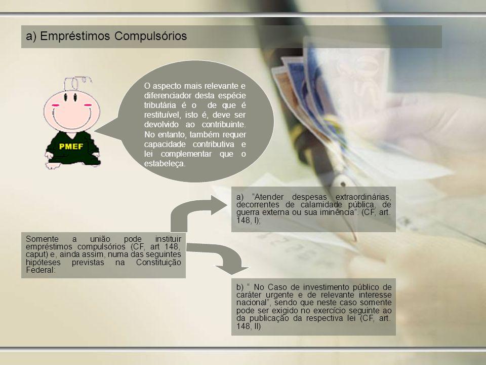 a) Empréstimos Compulsórios O aspecto mais relevante e diferenciador desta espécie tributária é o de que é restituível, isto é, deve ser devolvido ao