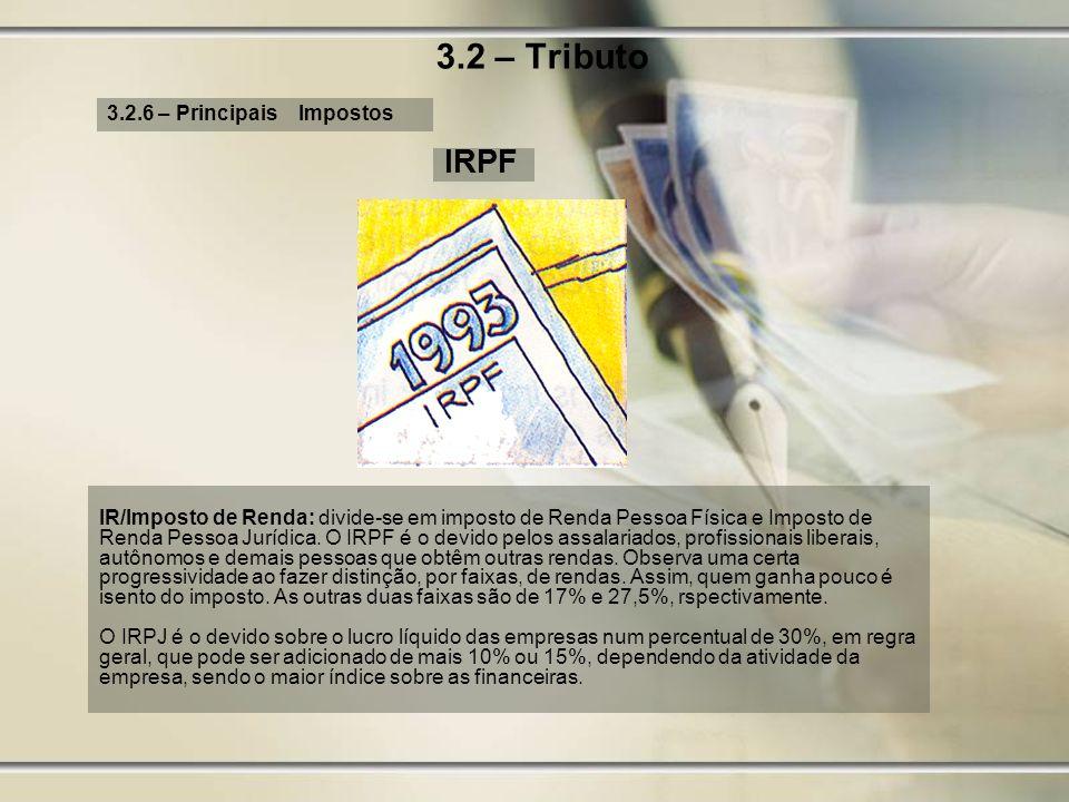 3.2 – Tributo 3.2.6 – Principais Impostos IRPF IR/Imposto de Renda: divide-se em imposto de Renda Pessoa Física e Imposto de Renda Pessoa Jurídica. O