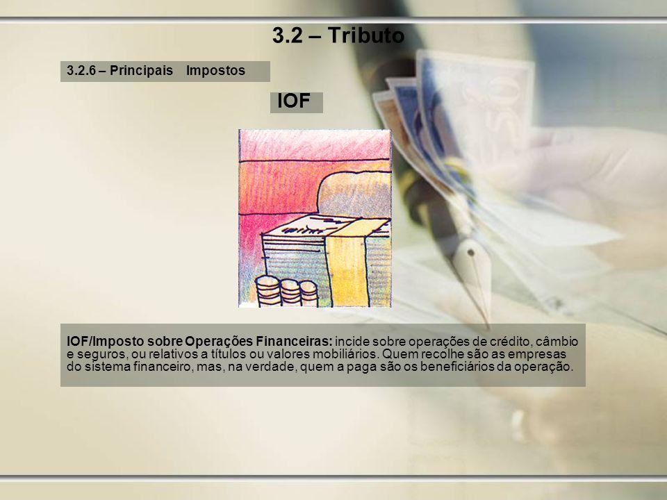 3.2 – Tributo 3.2.6 – Principais Impostos IOF IOF/Imposto sobre Operações Financeiras: incide sobre operações de crédito, câmbio e seguros, ou relativ