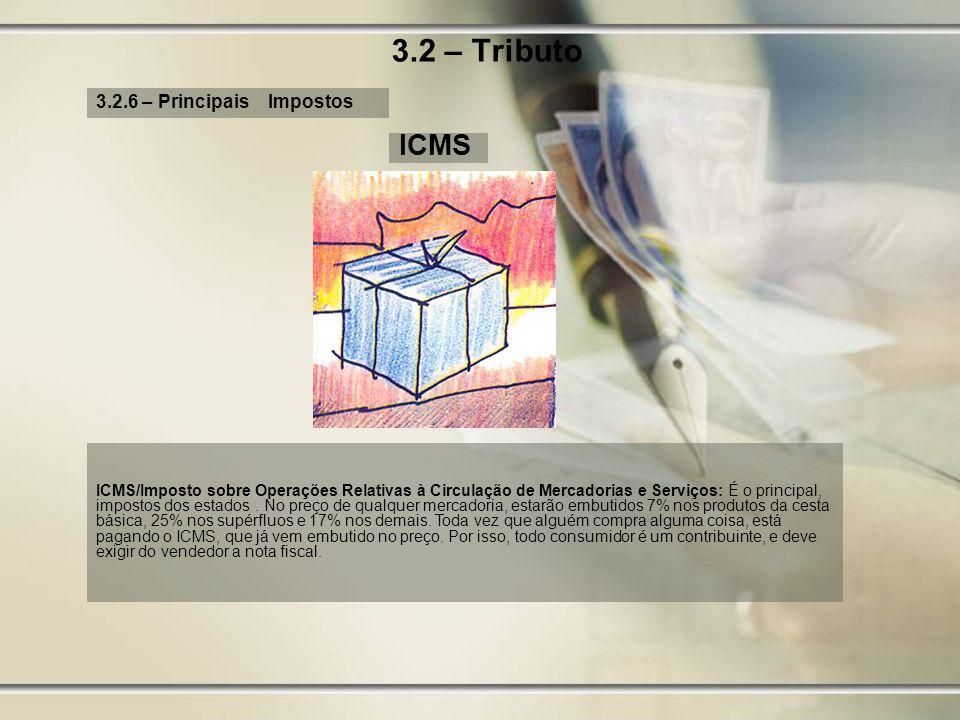 3.2 – Tributo 3.2.6 – Principais Impostos ICMS ICMS/Imposto sobre Operações Relativas à Circulação de Mercadorias e Serviços: É o principal, impostos
