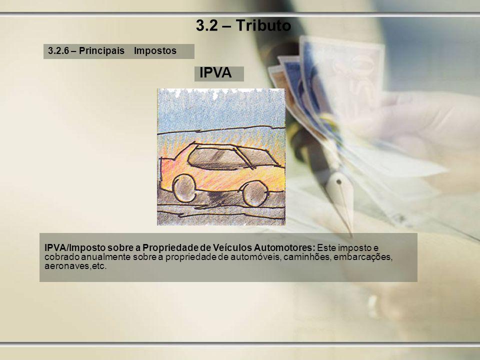 3.2 – Tributo 3.2.6 – Principais Impostos IPVA IPVA/Imposto sobre a Propriedade de Veículos Automotores: Este imposto e cobrado anualmente sobre a pro