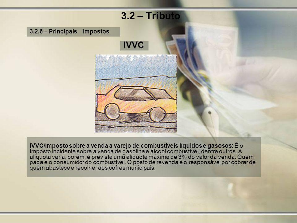 3.2 – Tributo 3.2.6 – Principais Impostos IVVC IVVC/Imposto sobre a venda a varejo de combustíveis líquidos e gasosos: É o Imposto incidente sobre a v