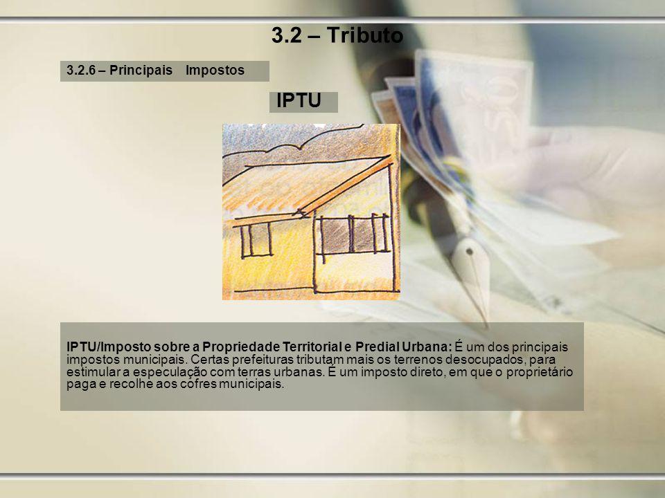 3.2 – Tributo 3.2.6 – Principais Impostos IPTU IPTU/Imposto sobre a Propriedade Territorial e Predial Urbana: É um dos principais impostos municipais.