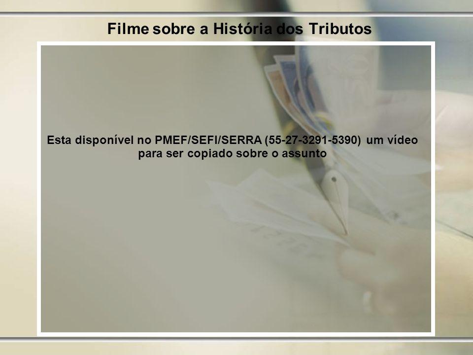 Filme sobre a História dos Tributos Esta disponível no PMEF/SEFI/SERRA (55-27-3291-5390) um vídeo para ser copiado sobre o assunto