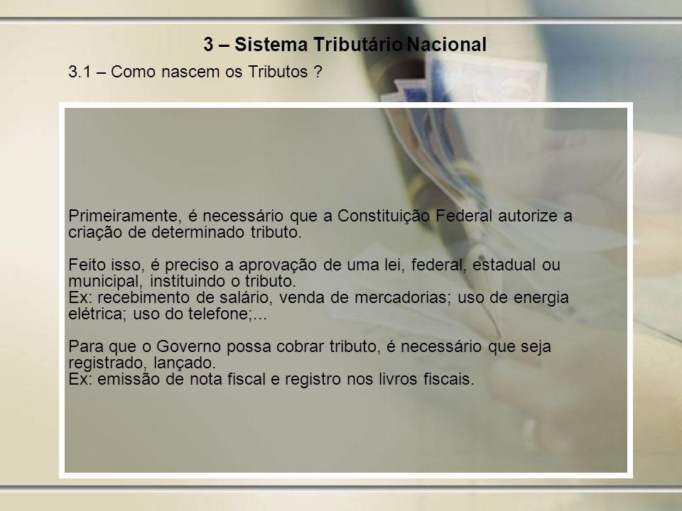 3 – Sistema Tributário Nacional Primeiramente, é necessário que a Constituição Federal autorize a criação de determinado tributo. Feito isso, é precis