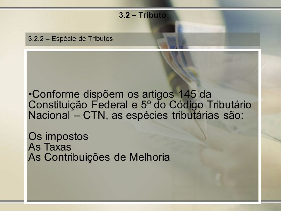 3.2 – Tributo 3.2.2 – Espécie de Tributos Conforme dispõem os artigos 145 da Constituição Federal e 5º do Código Tributário Nacional – CTN, as espécie