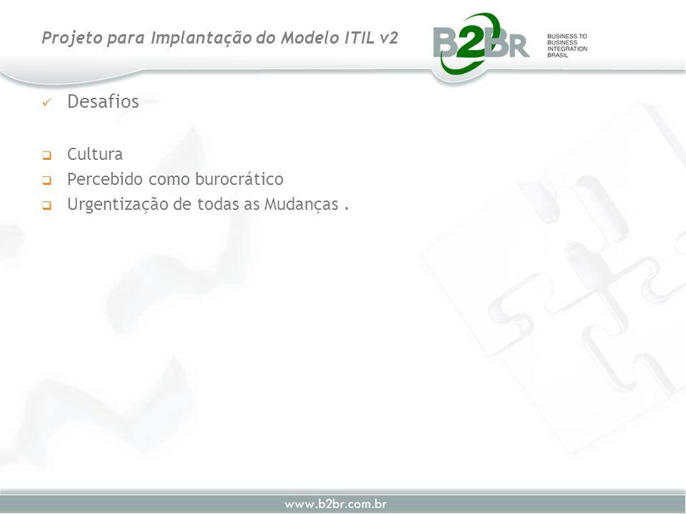 Desafios Cultura Percebido como burocrático Urgentização de todas as Mudanças. Projeto para Implantação do Modelo ITIL v2