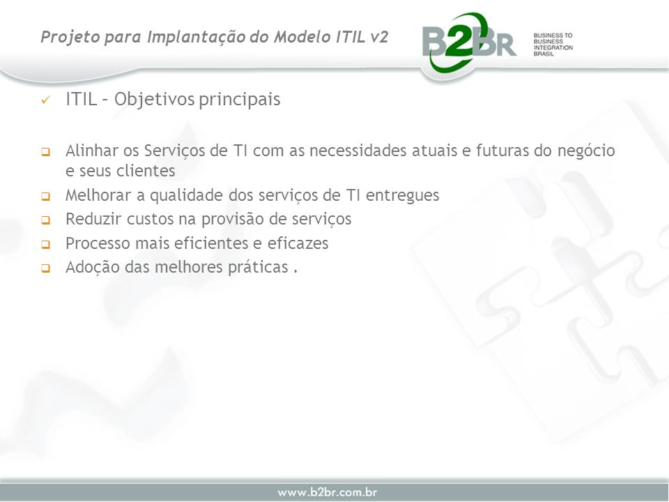 Benefícios Gestão dos recursos de TI Respostas rápidas às Mudanças necessárias Efetividade na Solução de Incidentes e Problemas Melhoria na gestão de software (licenças) Aumenta a segurança Planejamento Financeiro Planejamento de Continuidade dos Serviços de TI Planejamento de Capacidade Aderência a questões legais (softwares piratas) Projeto para Implantação do Modelo ITIL v2