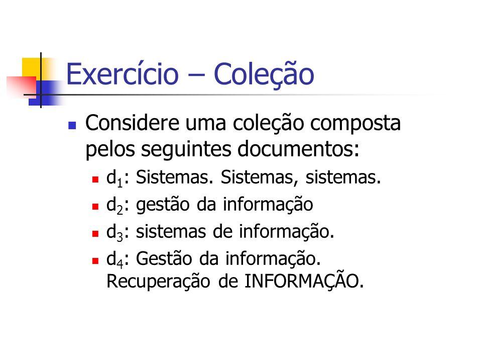Exercício – Coleção Considere uma coleção composta pelos seguintes documentos: d 1 : Sistemas. Sistemas, sistemas. d 2 : gestão da informação d 3 : si