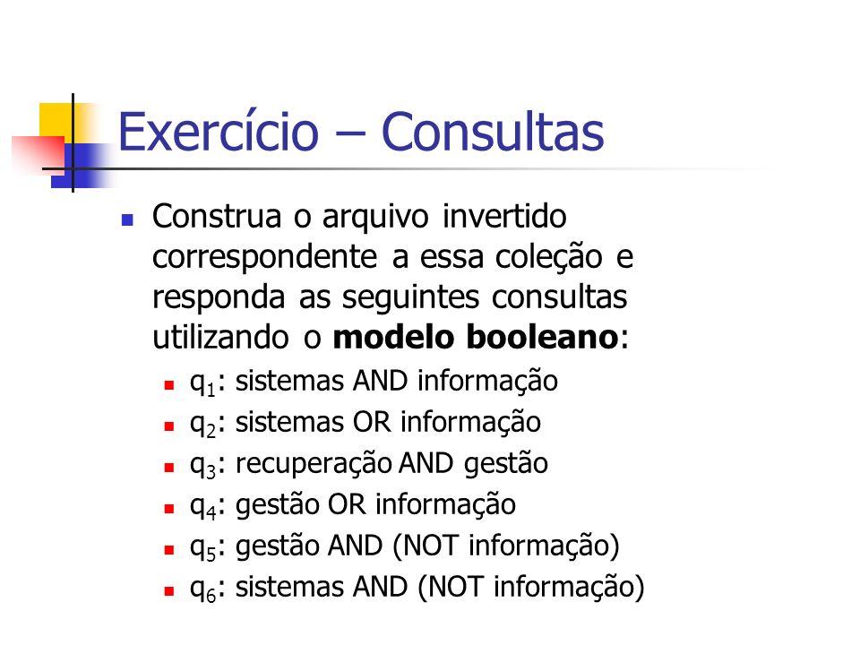 Exercício – Consultas Construa o arquivo invertido correspondente a essa coleção e responda as seguintes consultas utilizando o modelo booleano: q 1 :