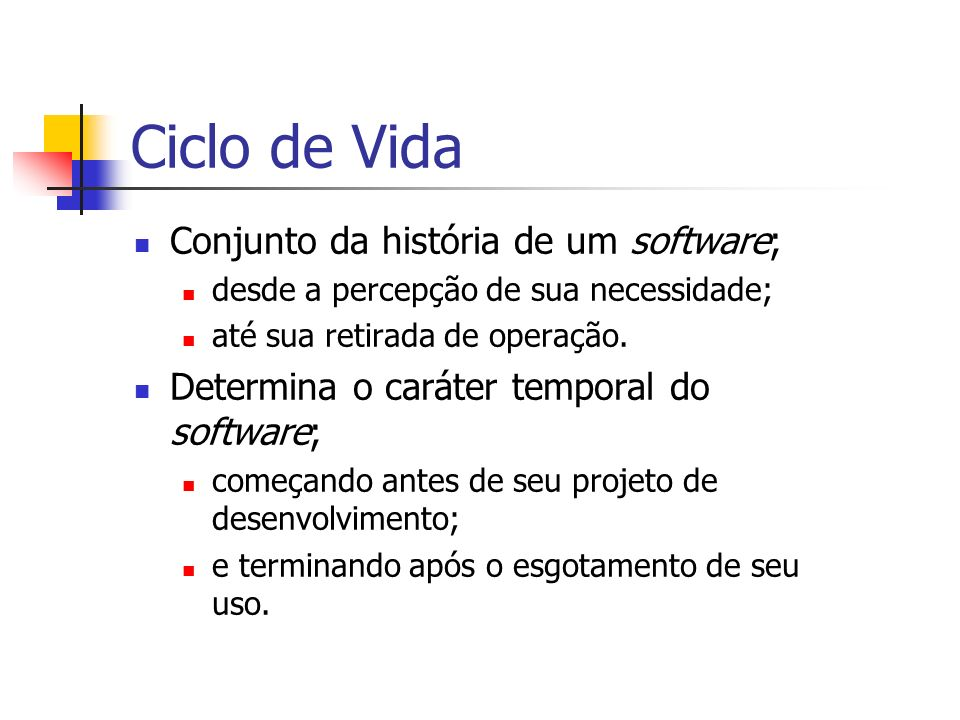 Ciclo de Vida Conjunto da história de um software; desde a percepção de sua necessidade; até sua retirada de operação. Determina o caráter temporal do