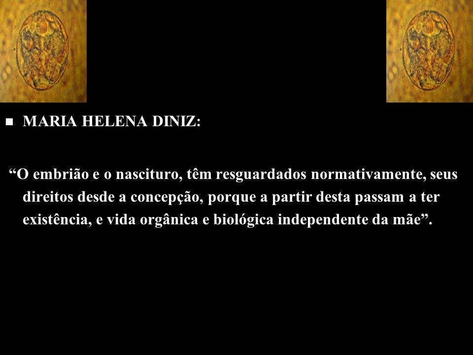 n n MARIA HELENA DINIZ: O embrião e o nascituro, têm resguardados normativamente, seus direitos desde a concepção, porque a partir desta passam a ter