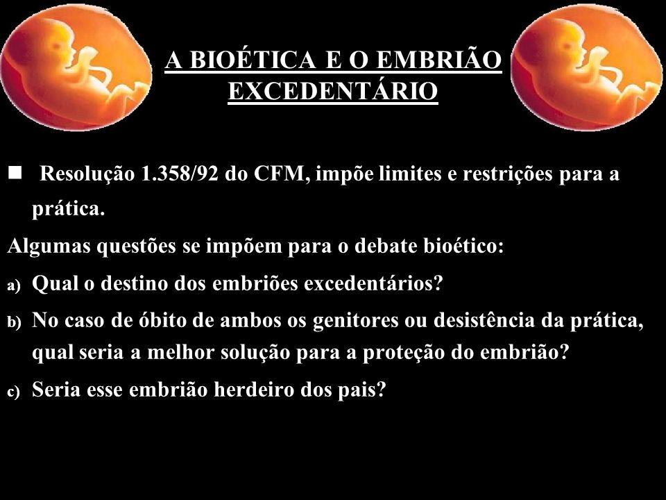 A BIOÉTICA E O EMBRIÃO EXCEDENTÁRIO n n Resolução 1.358/92 do CFM, impõe limites e restrições para a prática. Algumas questões se impõem para o debate
