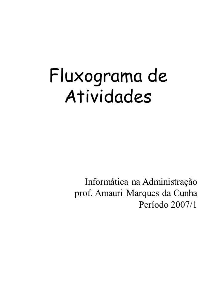 Fluxograma de Atividades Informática na Administração prof. Amauri Marques da Cunha Período 2007/1