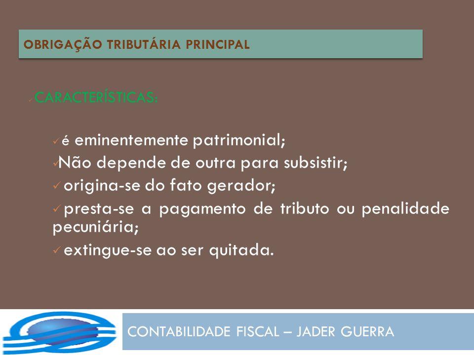 CONTABILIDADE FISCAL – JADER GUERRA CARACTERÍSTICAS: é eminentemente patrimonial; Não depende de outra para subsistir; origina-se do fato gerador; pre