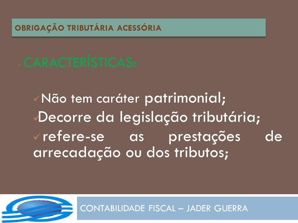 CONTABILIDADE FISCAL – JADER GUERRA CARACTERÍSTICAS: Não tem caráter patrimonial; Decorre da legislação tributária; refere-se as prestações de arrecad