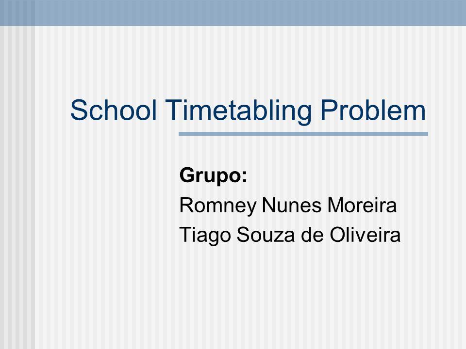 School Timetabling Problem Grupo: Romney Nunes Moreira Tiago Souza de Oliveira