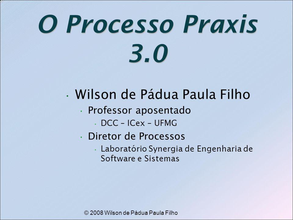 © 2008 Wilson de Pádua Paula Filho O Processo Praxis 3.0 Wilson de Pádua Paula Filho Professor aposentado DCC – ICex – UFMG Diretor de Processos Labor