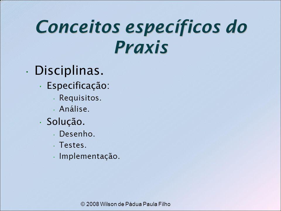 © 2008 Wilson de Pádua Paula Filho Conceitos específicos do Praxis Disciplinas. Especificação: Requisitos. Análise. Solução. Desenho. Testes. Implemen