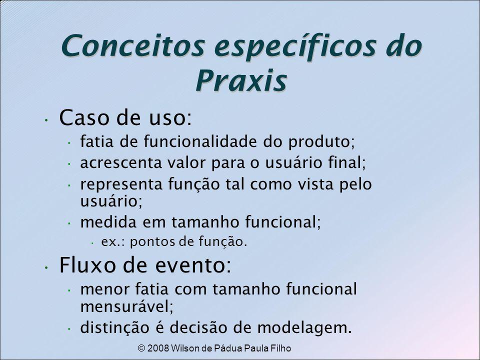 © 2008 Wilson de Pádua Paula Filho Conceitos específicos do Praxis Caso de uso: fatia de funcionalidade do produto; acrescenta valor para o usuário fi