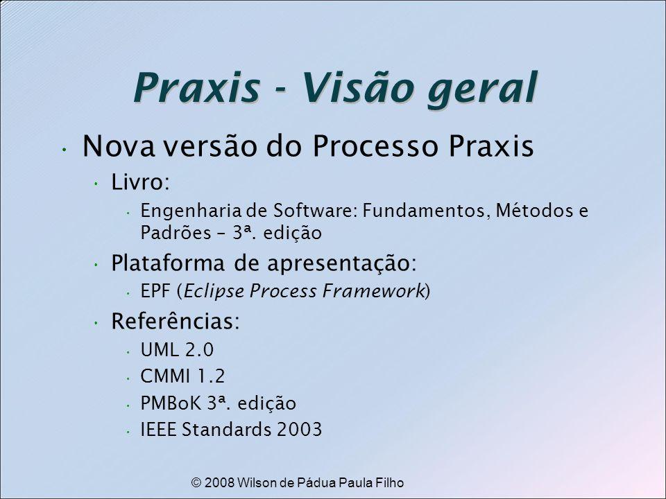 © 2008 Wilson de Pádua Paula Filho Praxis - Visão geral Nova versão do Processo Praxis Livro: Engenharia de Software: Fundamentos, Métodos e Padrões –