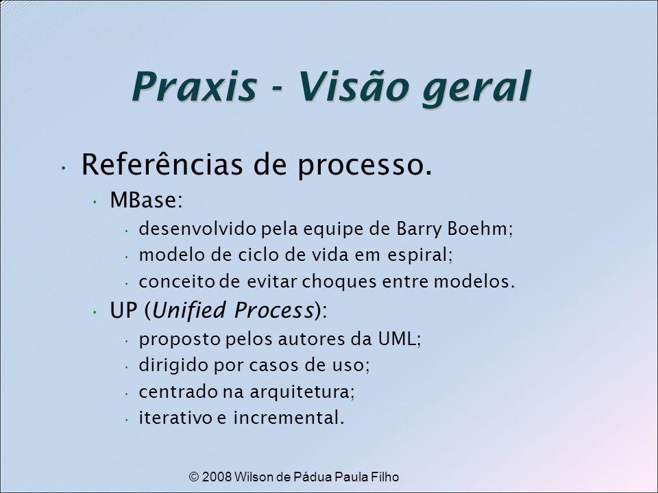 © 2008 Wilson de Pádua Paula Filho Praxis - Visão geral Referências de processo. MBase: desenvolvido pela equipe de Barry Boehm; modelo de ciclo de vi