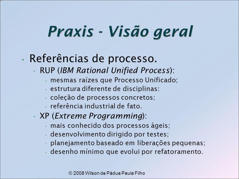 © 2008 Wilson de Pádua Paula Filho Praxis - Visão geral Referências de processo. RUP (IBM Rational Unified Process): mesmas raízes que Processo Unific