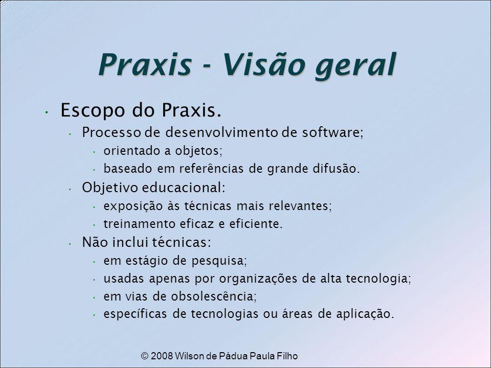 © 2008 Wilson de Pádua Paula Filho Praxis - Visão geral Escopo do Praxis. Processo de desenvolvimento de software; orientado a objetos; baseado em ref