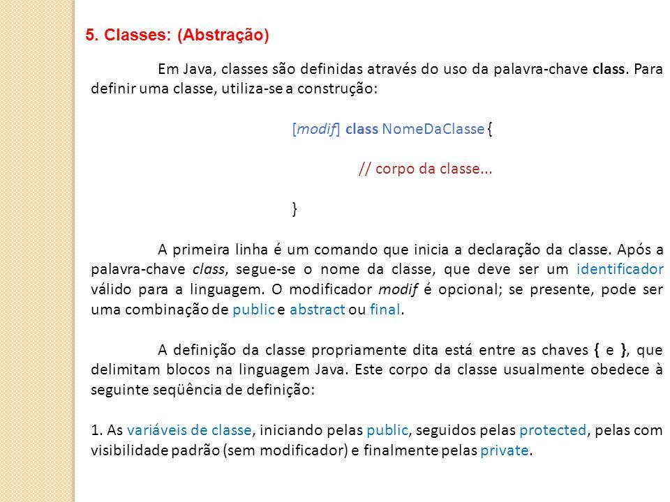 Em Java, classes são definidas através do uso da palavra-chave class. Para definir uma classe, utiliza-se a construção: [modif] class NomeDaClasse { /