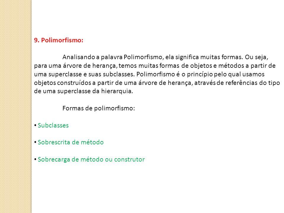 9. Polimorfismo: Analisando a palavra Polimorfismo, ela significa muitas formas. Ou seja, para uma árvore de herança, temos muitas formas de objetos e