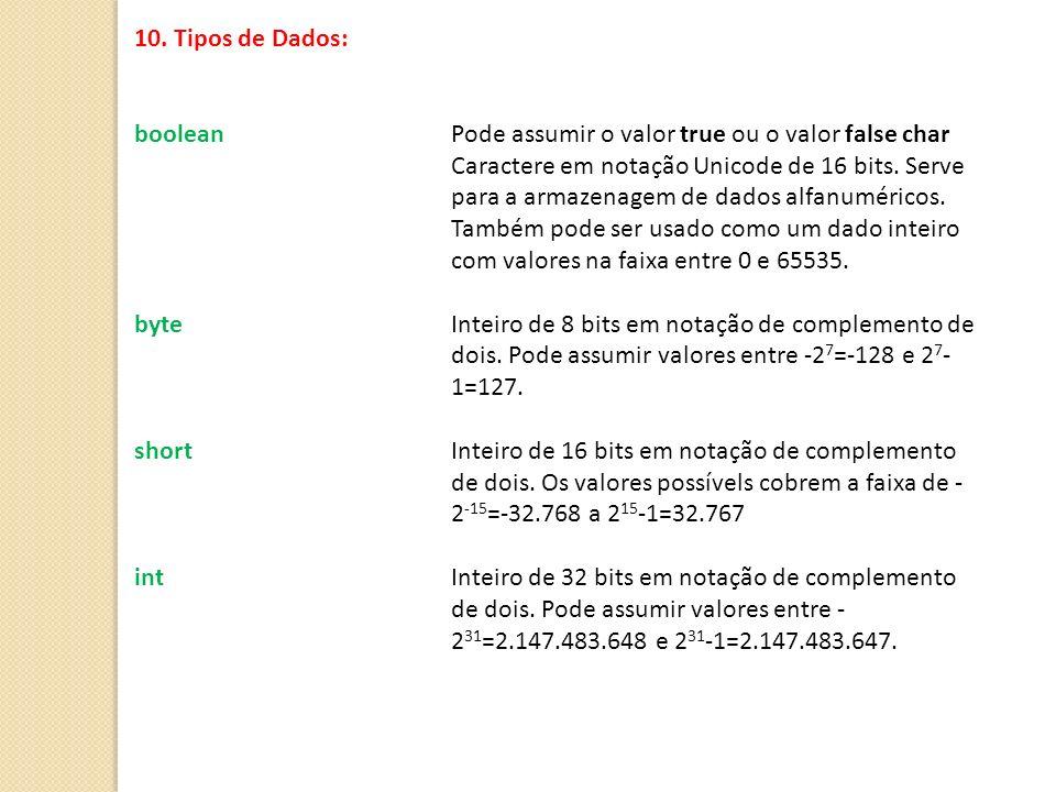 10. Tipos de Dados: boolean Pode assumir o valor true ou o valor false char Caractere em notação Unicode de 16 bits. Serve para a armazenagem de dados