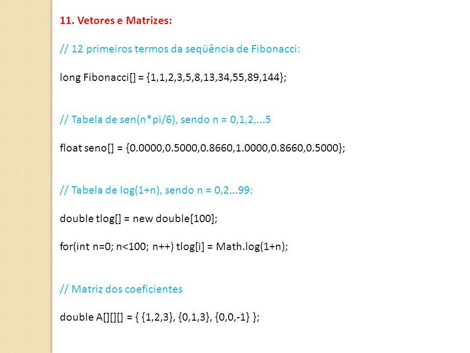 11. Vetores e Matrizes: // 12 primeiros termos da seqüência de Fibonacci: long Fibonacci[] = {1,1,2,3,5,8,13,34,55,89,144}; // Tabela de sen(n*pi/6),