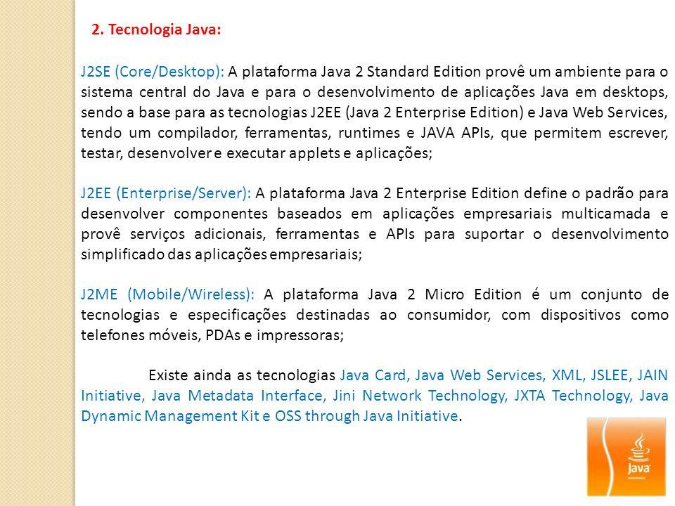 2. Tecnologia Java: J2SE (Core/Desktop): A plataforma Java 2 Standard Edition provê um ambiente para o sistema central do Java e para o desenvolviment