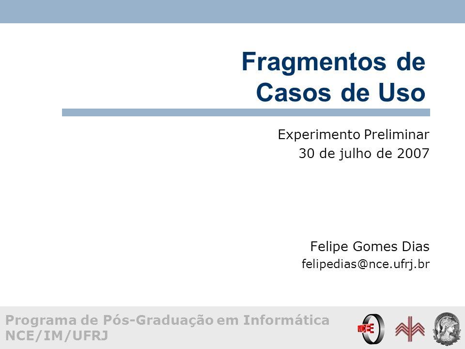 Programa de Pós-Graduação em Informática NCE/IM/UFRJ Fragmentos de Casos de Uso Experimento Preliminar 30 de julho de 2007 Felipe Gomes Dias felipedias@nce.ufrj.br