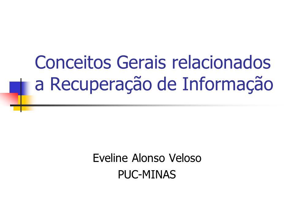 Conceitos Gerais relacionados a Recuperação de Informação Eveline Alonso Veloso PUC-MINAS
