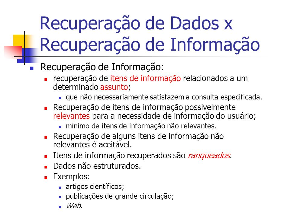 Recuperação de Dados x Recuperação de Informação Recuperação de Informação: recuperação de itens de informação relacionados a um determinado assunto; que não necessariamente satisfazem a consulta especificada.
