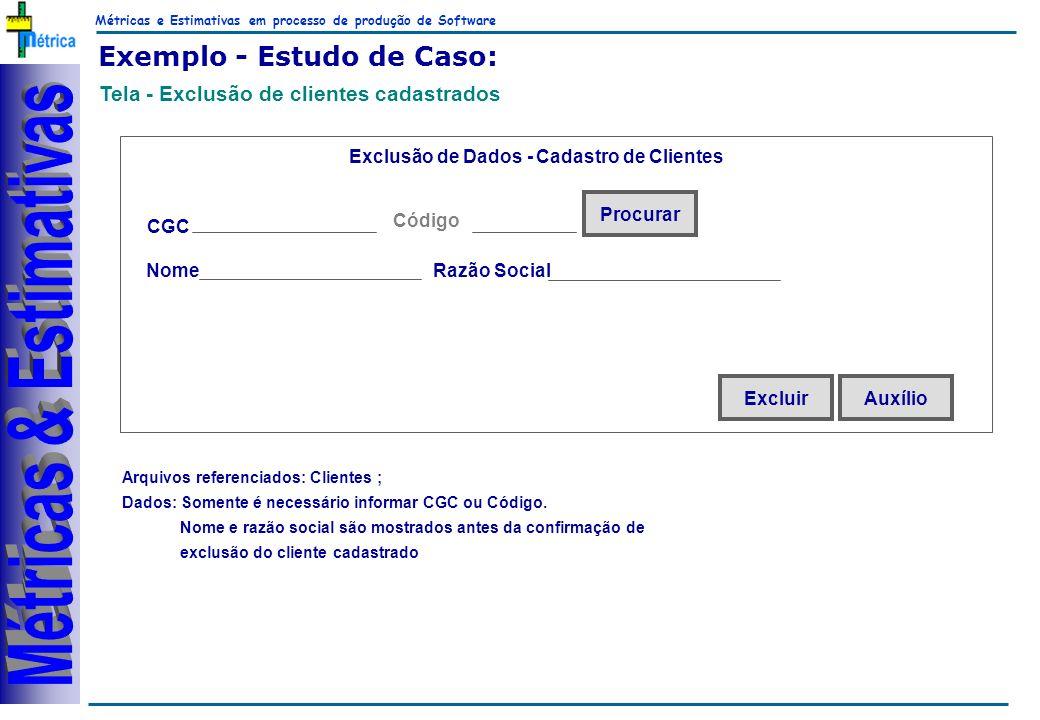 Métricas e Estimativas em processo de produção de Software RiKos Exemplo - Estudo de Caso: Tela - Exclusão de clientes cadastrados Arquivos referenciados: Clientes ; Dados: Somente é necessário informar CGC ou Código.
