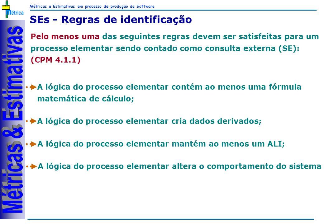 Métricas e Estimativas em processo de produção de Software RiKos SEs - Regras de identificação Pelo menos uma das seguintes regras devem ser satisfeitas para um processo elementar sendo contado como consulta externa (SE): (CPM 4.1.1) A lógica do processo elementar contém ao menos uma fórmula matemática de cálculo; A lógica do processo elementar cria dados derivados; A lógica do processo elementar mantém ao menos um ALI; A lógica do processo elementar altera o comportamento do sistema
