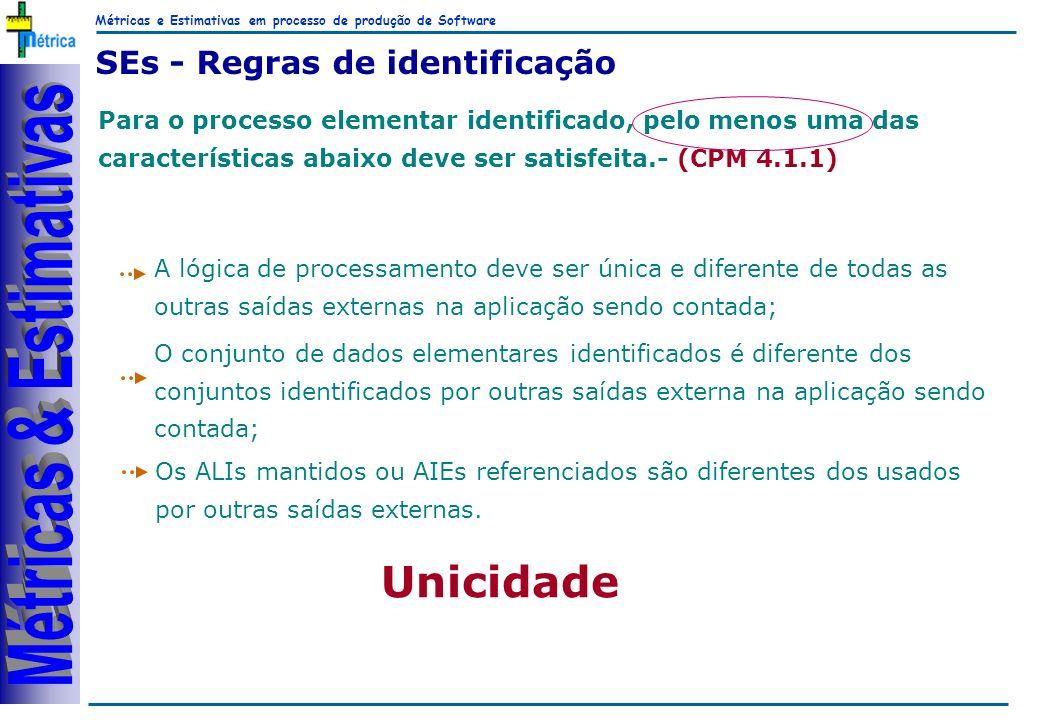 Métricas e Estimativas em processo de produção de Software RiKos SEs - Regras de identificação Para o processo elementar identificado, pelo menos uma das características abaixo deve ser satisfeita.- (CPM 4.1.1) A lógica de processamento deve ser única e diferente de todas as outras saídas externas na aplicação sendo contada; O conjunto de dados elementares identificados é diferente dos conjuntos identificados por outras saídas externa na aplicação sendo contada; Os ALIs mantidos ou AIEs referenciados são diferentes dos usados por outras saídas externas.