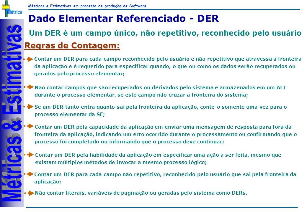 Métricas e Estimativas em processo de produção de Software RiKos Dado Elementar Referenciado - DER Um DER é um campo único, não repetitivo, reconhecido pelo usuário Regras de Contagem: Contar um DER para cada campo reconhecido pelo usuário e não repetitivo que atravessa a fronteira da aplicação e é requerido para especificar quando, o que ou como os dados serão recuperados ou gerados pelo processo elementar; Não contar campos que são recuperados ou derivados pelo sistema e armazenados em um ALI durante o processo elementar, se este campo não cruzar a fronteira do sistema; Se um DER tanto entra quanto sai pela fronteira da aplicação, conte-o somente uma vez para o processo elementar da SE; Contar um DER pela habilidade da aplicação em especificar uma ação a ser feita, mesmo que existam múltiplos métodos de invocar a mesmo processo lógico; Contar um DER pela capacidade da aplicação em enviar uma mensagem de resposta para fora da fronteira da aplicação, indicando um erro ocorrido durante o processamento ou confirmando que o processo foi completado ou informando que o processo deve continuar; Contar um DER para cada campo não repetitivo, reconhecido pelo usuário que sai pela fronteira da aplicação; Não contar literais, variáveis de paginação ou geradas pelo sistema como DERs.