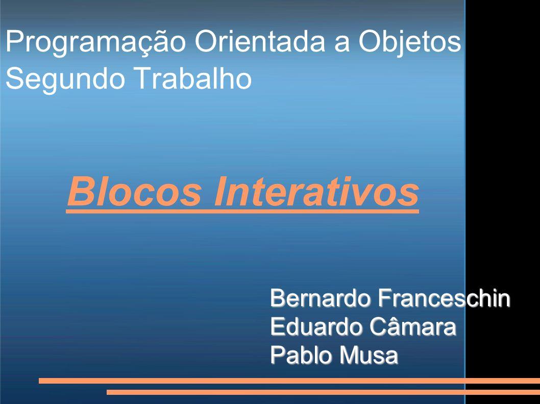 Programação Orientada a Objetos Segundo Trabalho Bernardo Franceschin Eduardo Câmara Pablo Musa Blocos Interativos