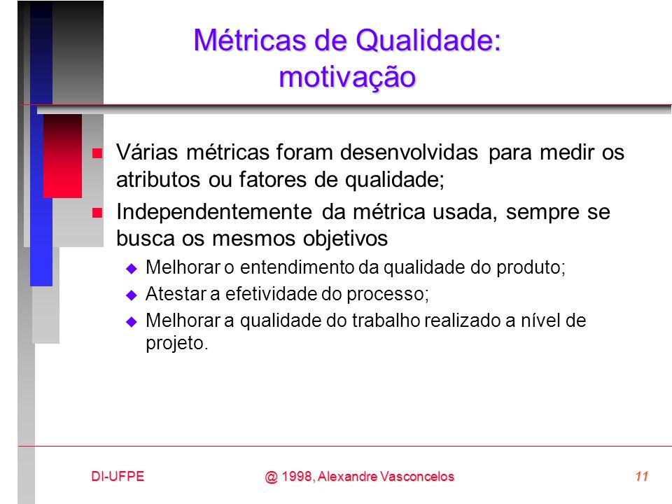 DI-UFPE11@ 1998, Alexandre Vasconcelos Métricas de Qualidade: motivação n Várias métricas foram desenvolvidas para medir os atributos ou fatores de qu
