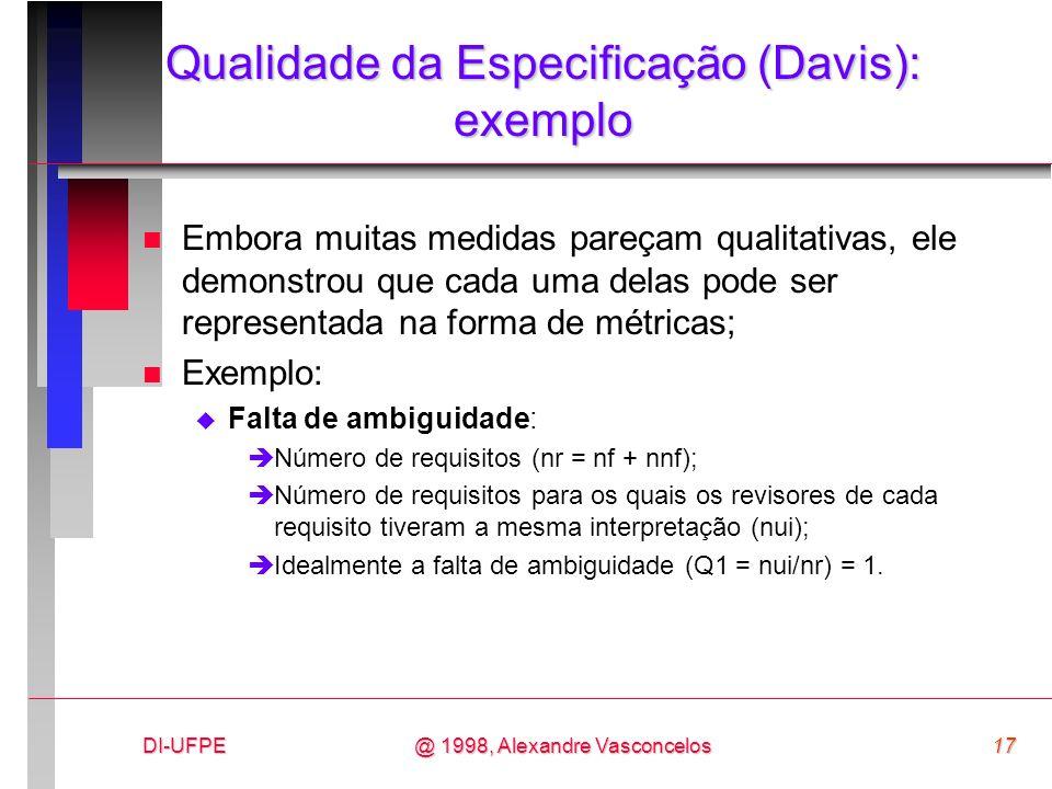 DI-UFPE17@ 1998, Alexandre Vasconcelos Qualidade da Especificação (Davis): exemplo n Embora muitas medidas pareçam qualitativas, ele demonstrou que ca